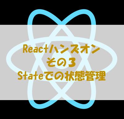React初心者のためのハンズオン その3[Stateでの状態管理]