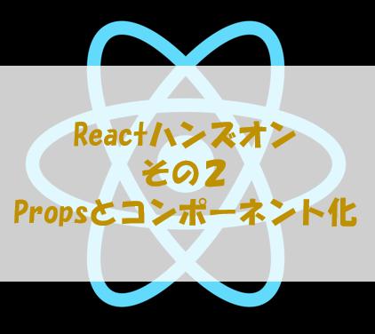 React初心者のためのハンズオン その2[Propsとコンポーネント化]